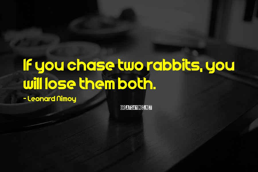 Leonard Nimoy Sayings: If you chase two rabbits, you will lose them both.