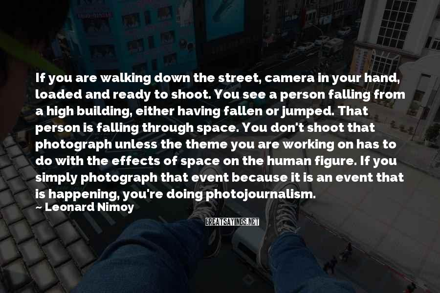 Leonard Nimoy Sayings: If you are walking down the street, camera in your hand, loaded and ready to