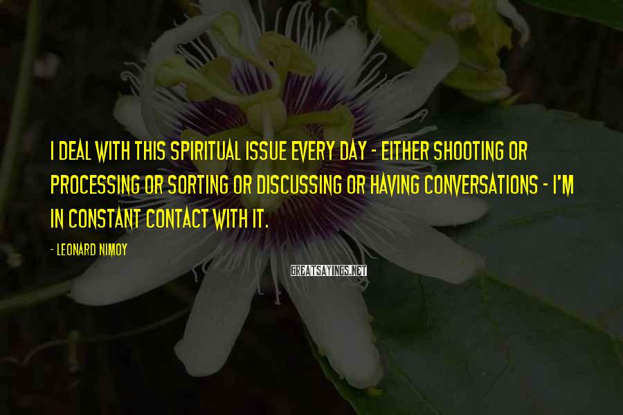 Leonard Nimoy Sayings: I deal with this spiritual issue every day - either shooting or processing or sorting