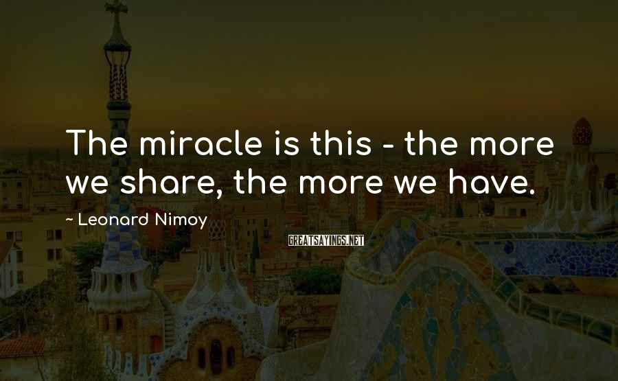 Leonard Nimoy Sayings: The miracle is this - the more we share, the more we have.
