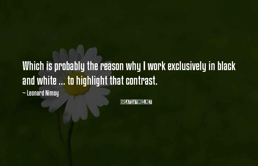 Leonard Nimoy Sayings: Which is probably the reason why I work exclusively in black and white ... to