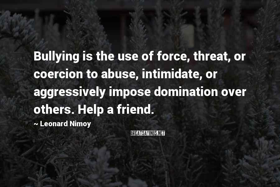 Leonard Nimoy Sayings: Bullying is the use of force, threat, or coercion to abuse, intimidate, or aggressively impose