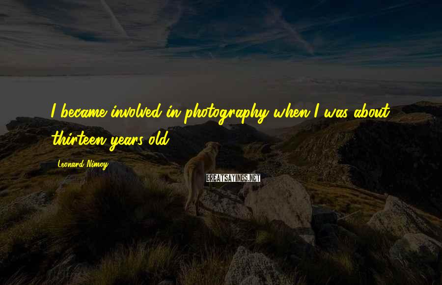 Leonard Nimoy Sayings: I became involved in photography when I was about thirteen years old.