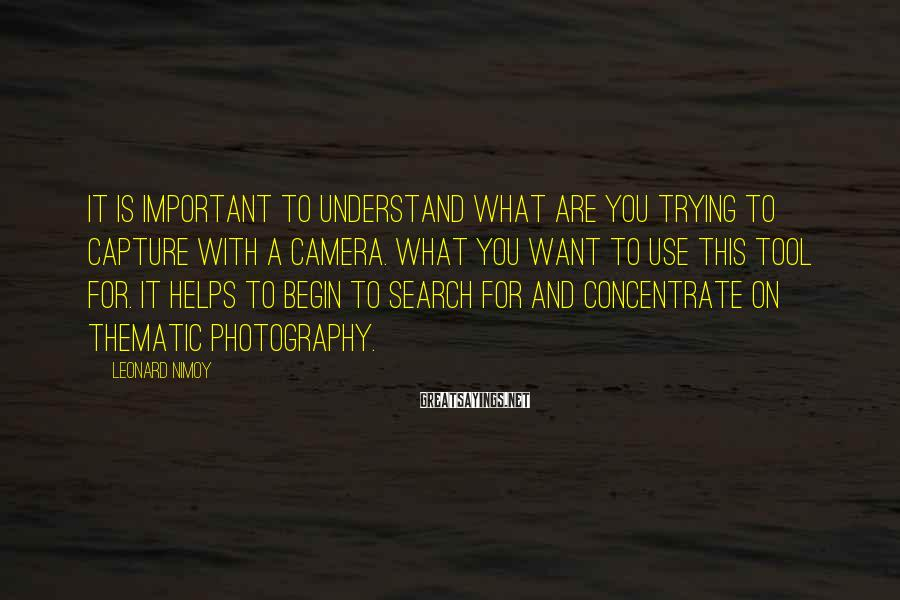 Leonard Nimoy Sayings: It is important to understand what are you trying to capture with a camera. What