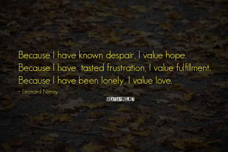 Leonard Nimoy Sayings: Because I have known despair, I value hope. Because I have tasted frustration, I value