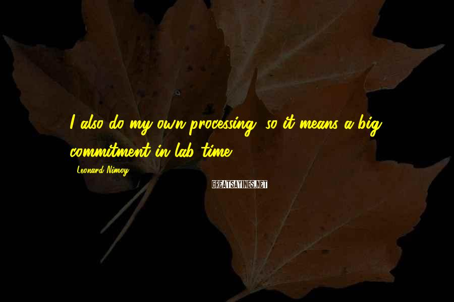 Leonard Nimoy Sayings: I also do my own processing, so it means a big commitment in lab time.
