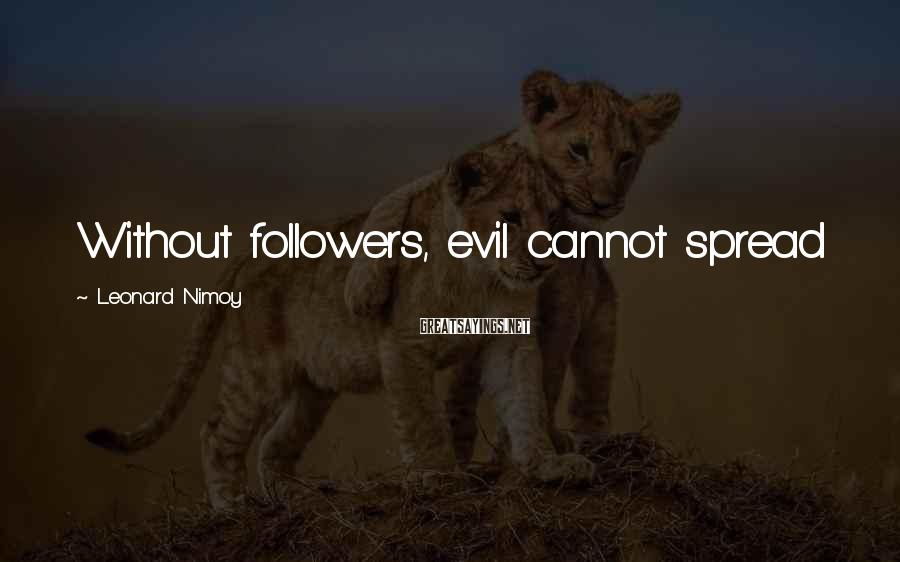 Leonard Nimoy Sayings: Without followers, evil cannot spread