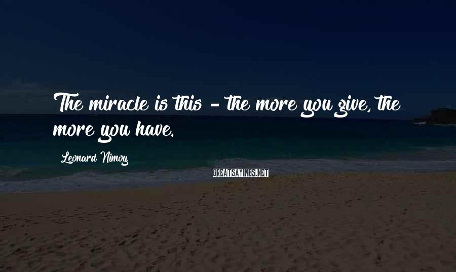 Leonard Nimoy Sayings: The miracle is this - the more you give, the more you have.