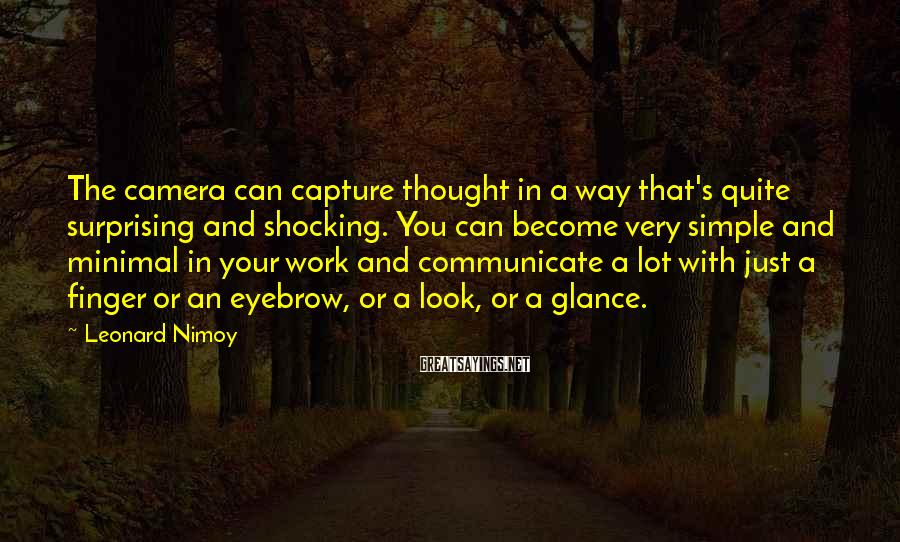 Leonard Nimoy Sayings: The camera can capture thought in a way that's quite surprising and shocking. You can