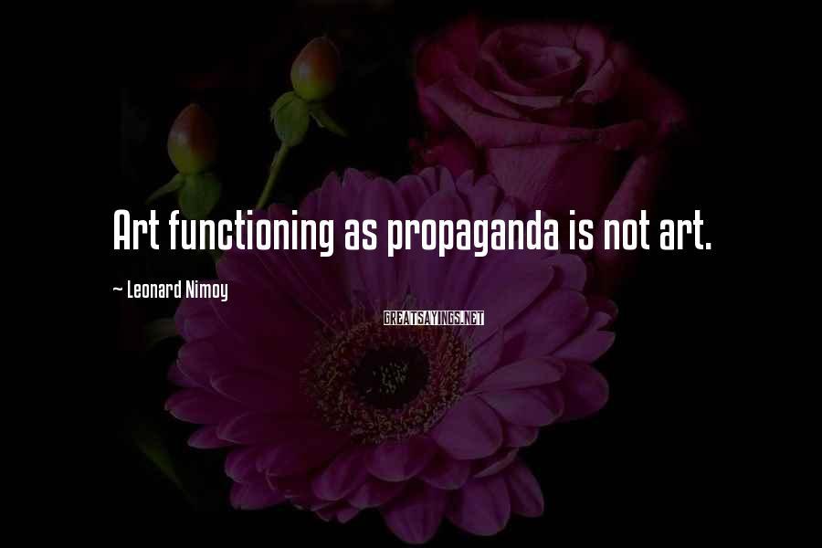 Leonard Nimoy Sayings: Art functioning as propaganda is not art.