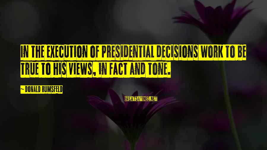 Leonardo Da Vinci Art And Science Sayings By Donald Rumsfeld: In the execution of Presidential decisions work to be true to his views, in fact