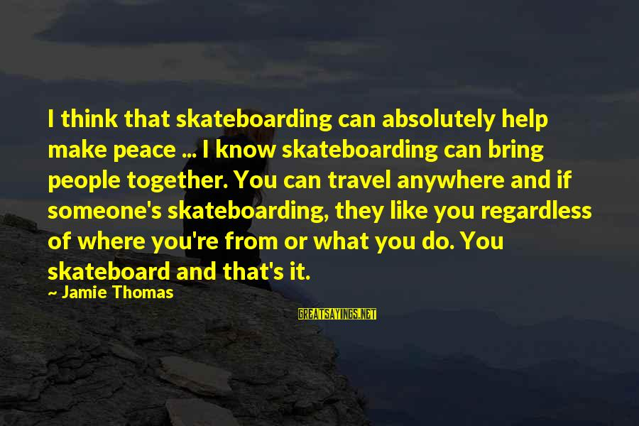 Leonardo Da Vinci Art And Science Sayings By Jamie Thomas: I think that skateboarding can absolutely help make peace ... I know skateboarding can bring