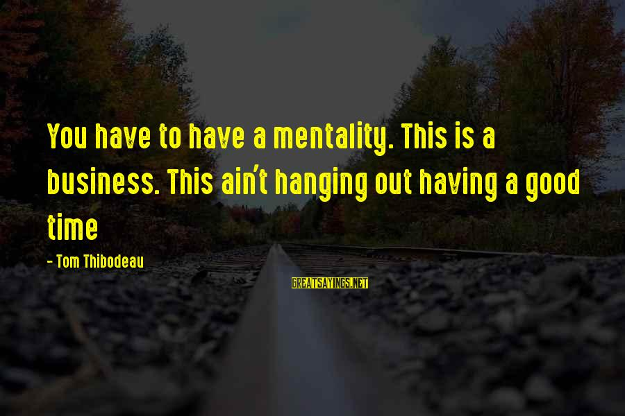Leonardo Da Vinci Art And Science Sayings By Tom Thibodeau: You have to have a mentality. This is a business. This ain't hanging out having