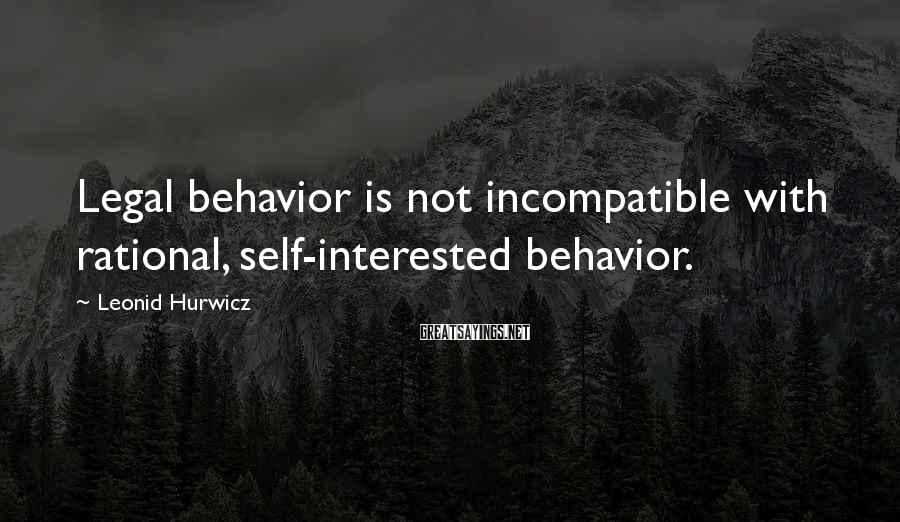 Leonid Hurwicz Sayings: Legal behavior is not incompatible with rational, self-interested behavior.