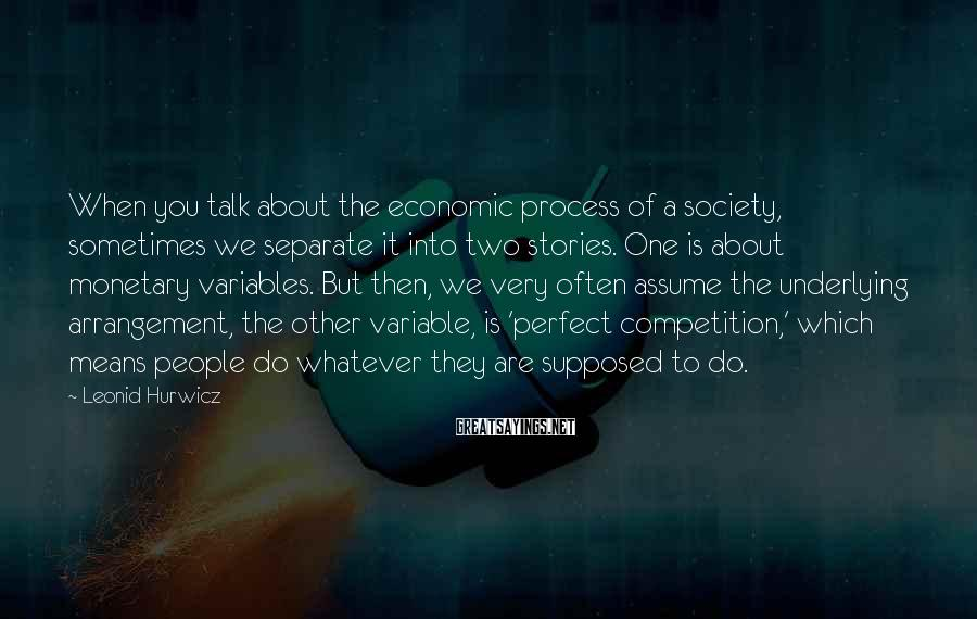 Leonid Hurwicz Sayings: When you talk about the economic process of a society, sometimes we separate it into