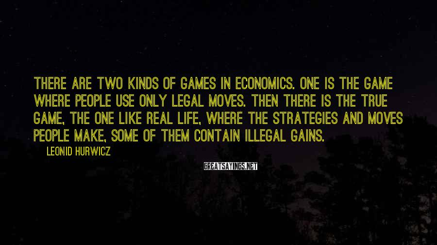 Leonid Hurwicz Sayings: There are two kinds of games in economics. One is the game where people use