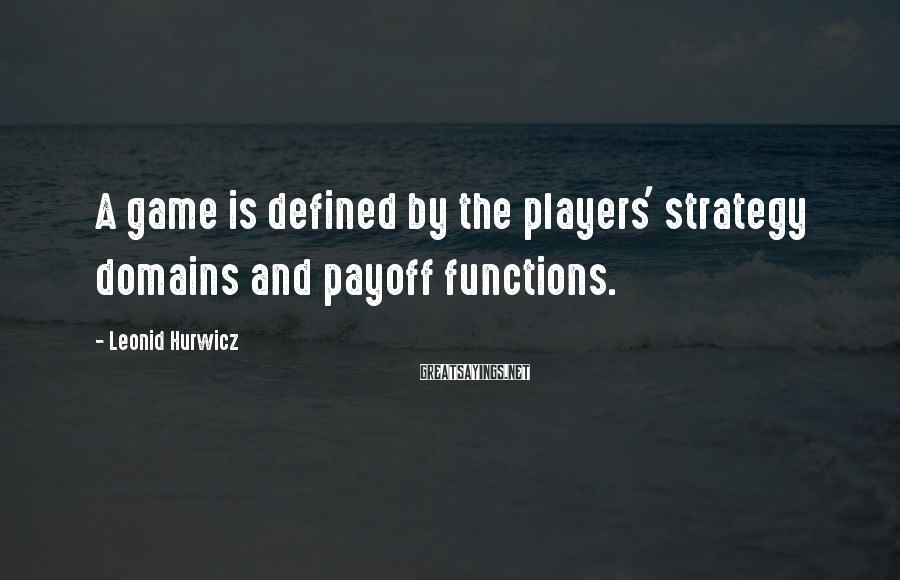Leonid Hurwicz Sayings: A game is defined by the players' strategy domains and payoff functions.
