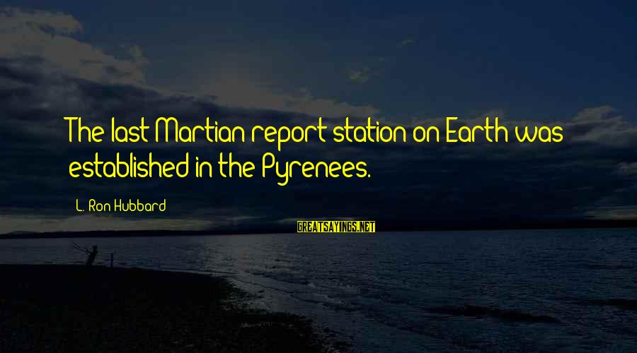 Leonore Annenberg Sayings By L. Ron Hubbard: The last Martian report station on Earth was established in the Pyrenees.