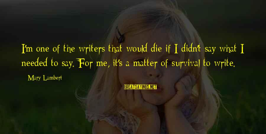 Leonore Annenberg Sayings By Mary Lambert: I'm one of the writers that would die if I didn't say what I needed
