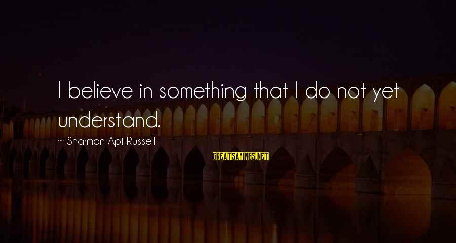 Leonore Annenberg Sayings By Sharman Apt Russell: I believe in something that I do not yet understand.
