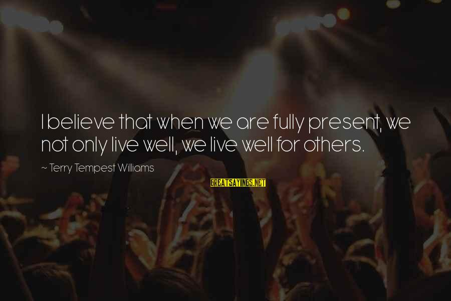 Leonore Annenberg Sayings By Terry Tempest Williams: I believe that when we are fully present, we not only live well, we live