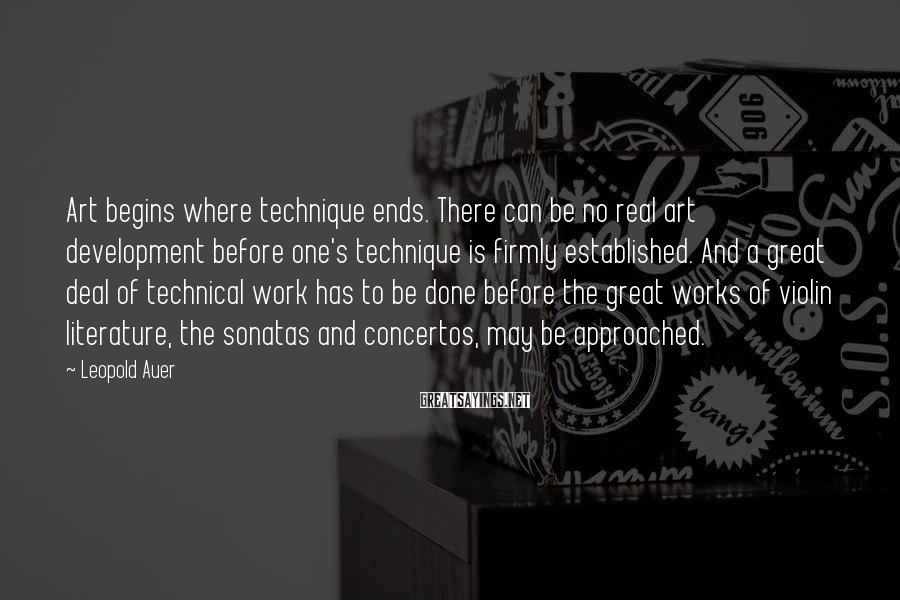 Leopold Auer Sayings: Art begins where technique ends. There can be no real art development before one's technique