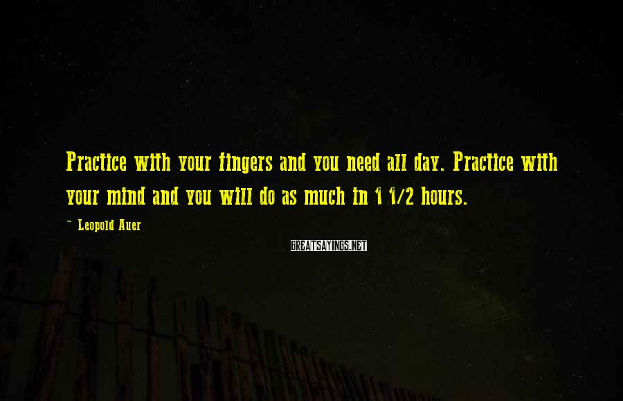 Leopold Auer Sayings: Practice with your fingers and you need all day. Practice with your mind and you