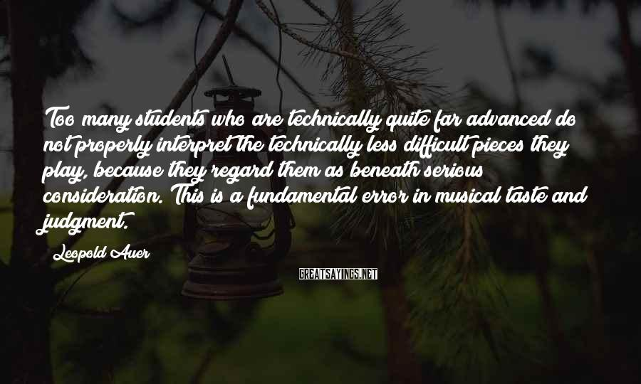 Leopold Auer Sayings: Too many students who are technically quite far advanced do not properly interpret the technically