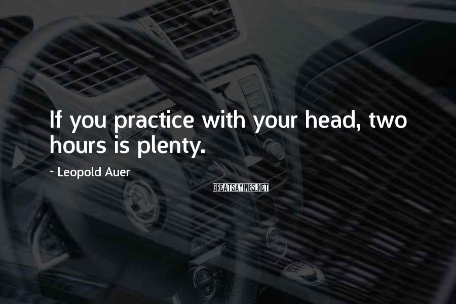 Leopold Auer Sayings: If you practice with your head, two hours is plenty.