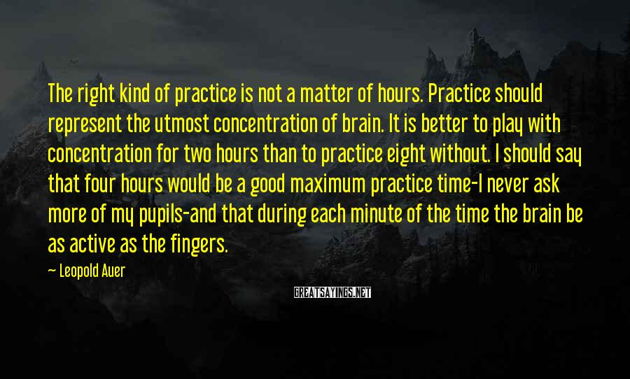 Leopold Auer Sayings: The right kind of practice is not a matter of hours. Practice should represent the