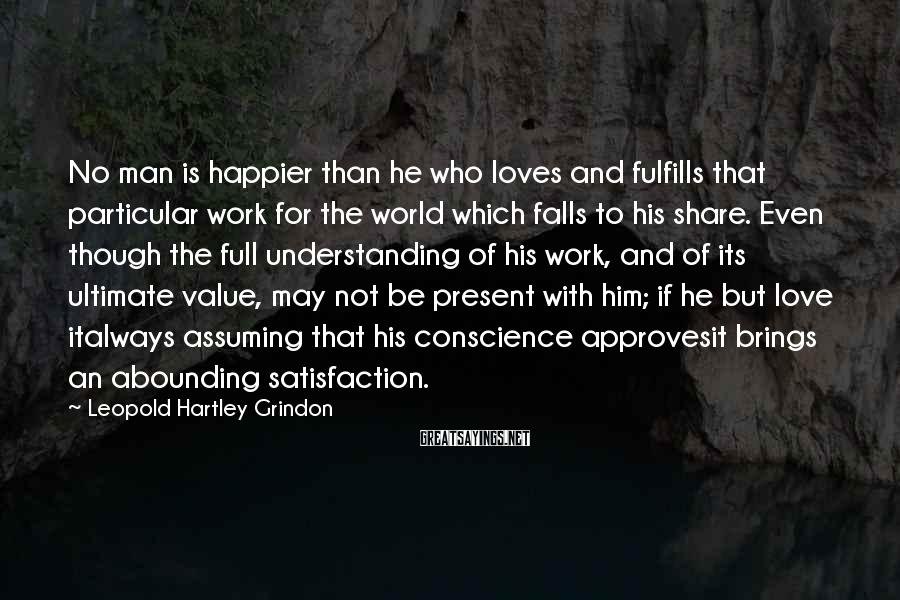 Leopold Hartley Grindon Sayings: No man is happier than he who loves and fulfills that particular work for the