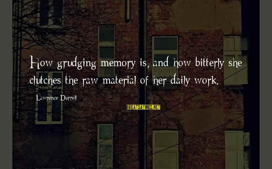 Leroy And Stitch Sayings By Lawrence Durrell: How grudging memory is, and how bitterly she clutches the raw material of her daily