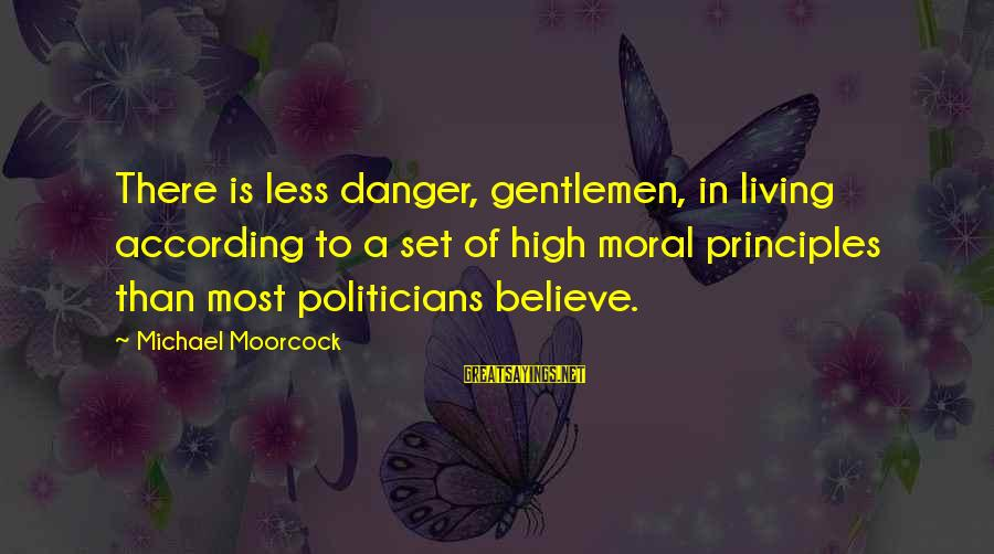 Leroy And Stitch Sayings By Michael Moorcock: There is less danger, gentlemen, in living according to a set of high moral principles