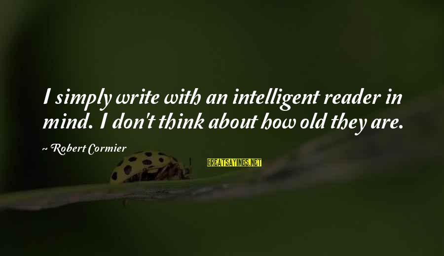 Leroy And Stitch Sayings By Robert Cormier: I simply write with an intelligent reader in mind. I don't think about how old