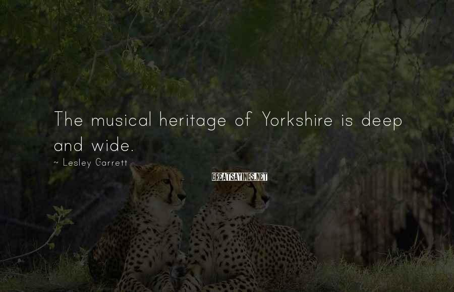 Lesley Garrett Sayings: The musical heritage of Yorkshire is deep and wide.