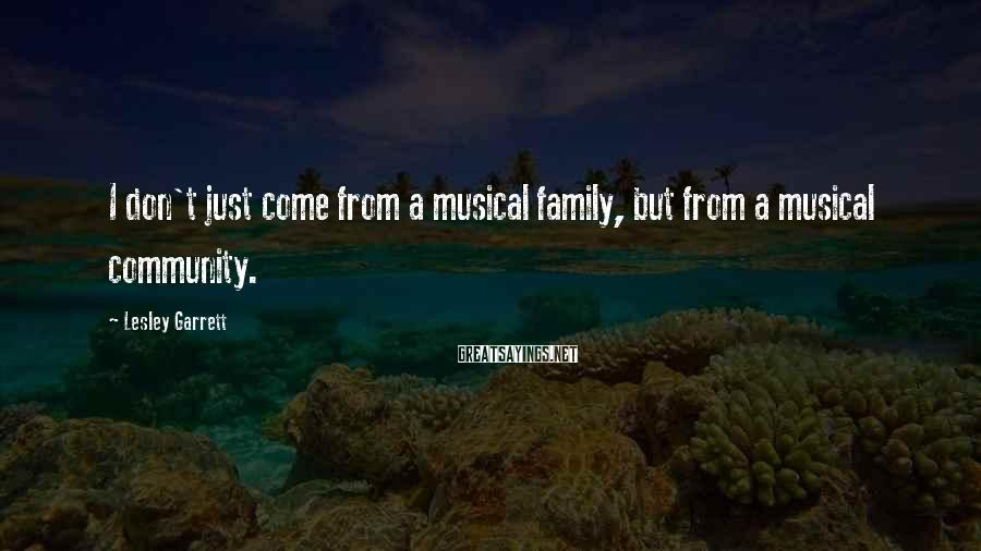 Lesley Garrett Sayings: I don't just come from a musical family, but from a musical community.