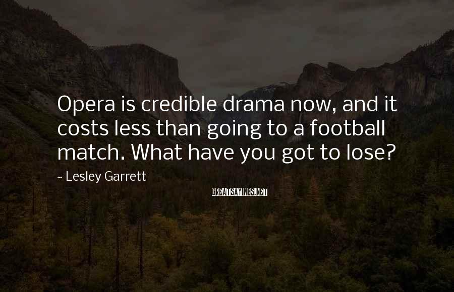 Lesley Garrett Sayings: Opera is credible drama now, and it costs less than going to a football match.