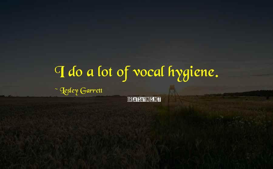 Lesley Garrett Sayings: I do a lot of vocal hygiene.