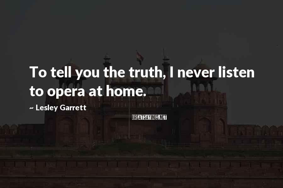 Lesley Garrett Sayings: To tell you the truth, I never listen to opera at home.