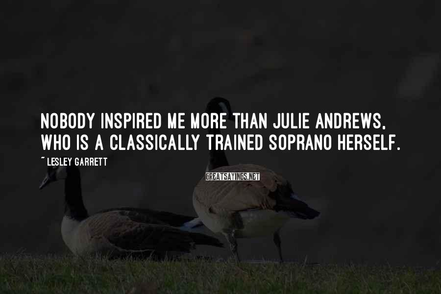 Lesley Garrett Sayings: Nobody inspired me more than Julie Andrews, who is a classically trained soprano herself.