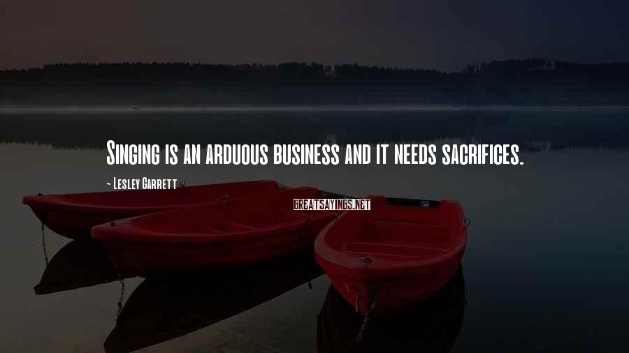 Lesley Garrett Sayings: Singing is an arduous business and it needs sacrifices.