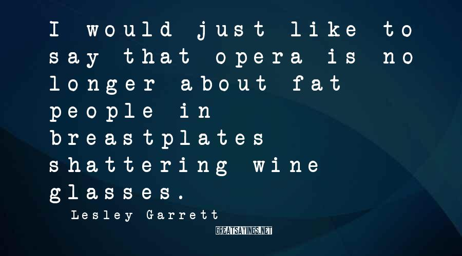 Lesley Garrett Sayings: I would just like to say that opera is no longer about fat people in