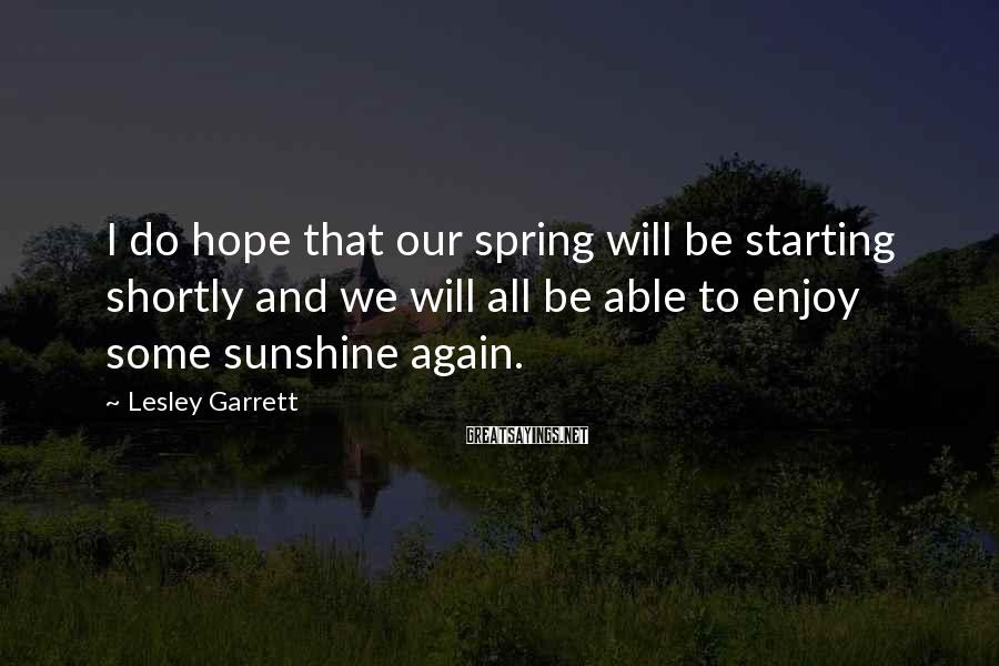 Lesley Garrett Sayings: I do hope that our spring will be starting shortly and we will all be