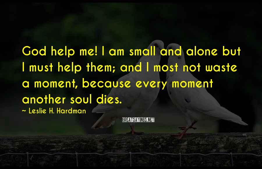 Leslie H. Hardman Sayings: God help me! I am small and alone but I must help them; and I