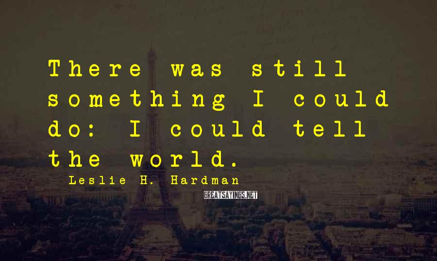 Leslie H. Hardman Sayings: There was still something I could do: I could tell the world.