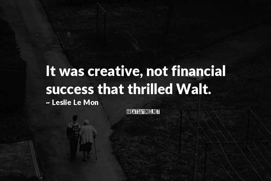 Leslie Le Mon Sayings: It was creative, not financial success that thrilled Walt.