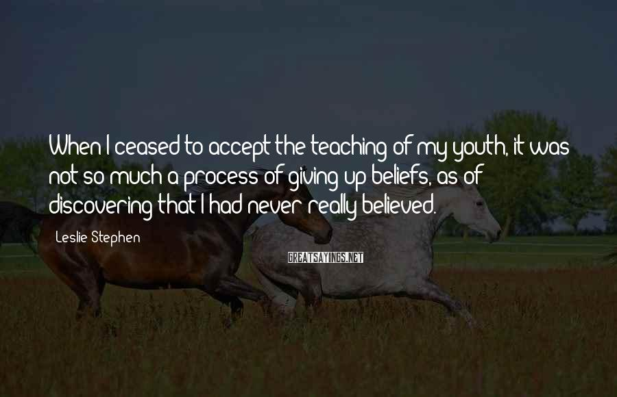 Leslie Stephen Sayings: When I ceased to accept the teaching of my youth, it was not so much