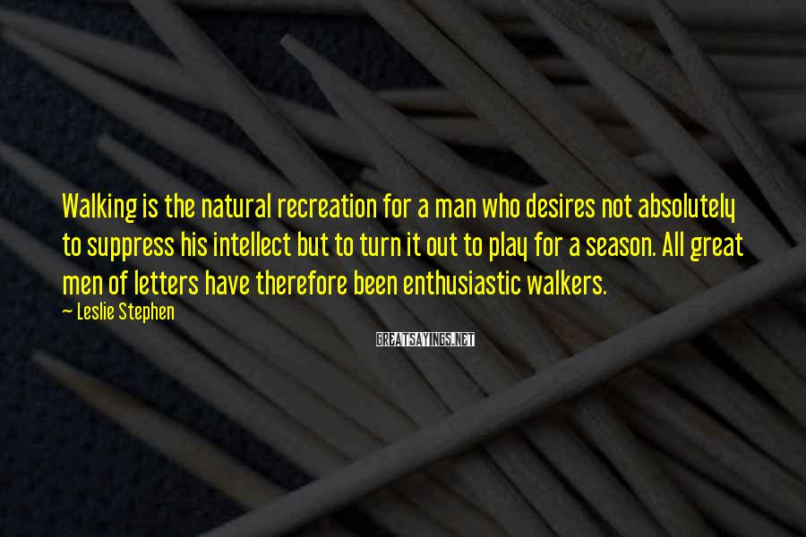 Leslie Stephen Sayings: Walking is the natural recreation for a man who desires not absolutely to suppress his