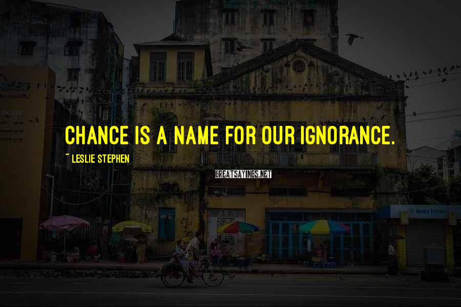 Leslie Stephen Sayings: Chance is a name for our ignorance.