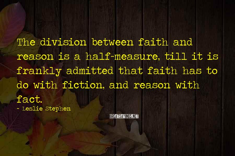 Leslie Stephen Sayings: The division between faith and reason is a half-measure, till it is frankly admitted that